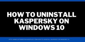 HOW TO UNINSTALL KASPERSKY ON WINDOWS 10